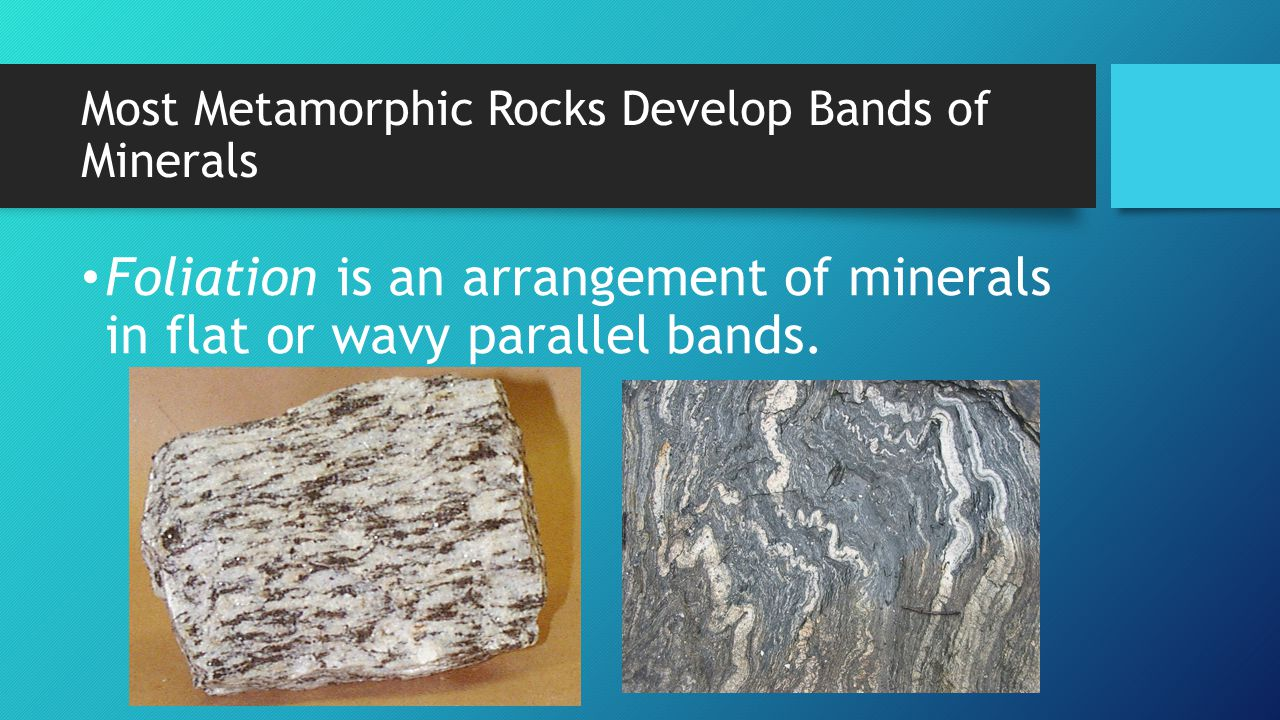Most Metamorphic Rocks Develop Bands of Minerals Foliation is an arrangement of minerals in flat or wavy parallel bands.