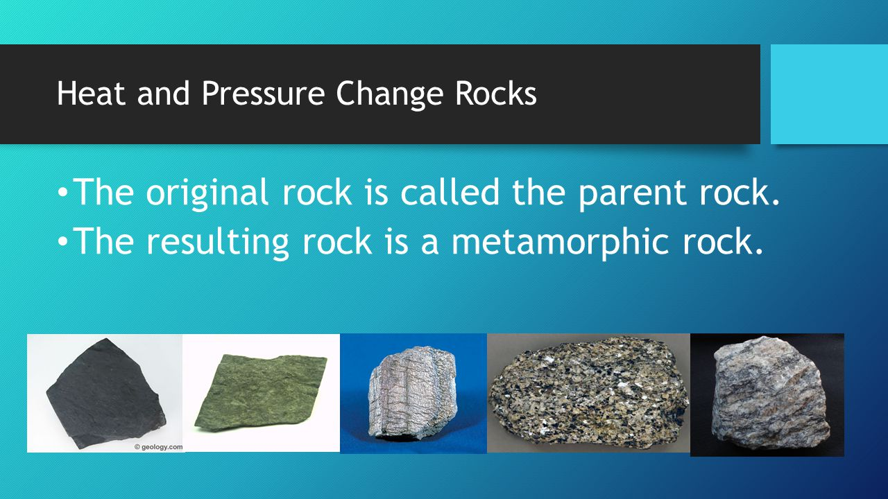 Heat and Pressure Change Rocks The original rock is called the parent rock. The resulting rock is a metamorphic rock.