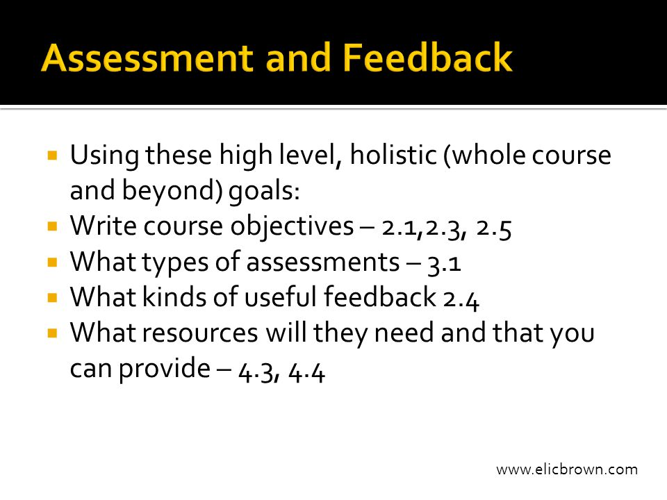 www.elicbrown.com  Using these high level, holistic (whole course and beyond) goals:  Write course objectives – 2.1,2.3, 2.5  What types of assessments – 3.1  What kinds of useful feedback 2.4  What resources will they need and that you can provide – 4.3, 4.4