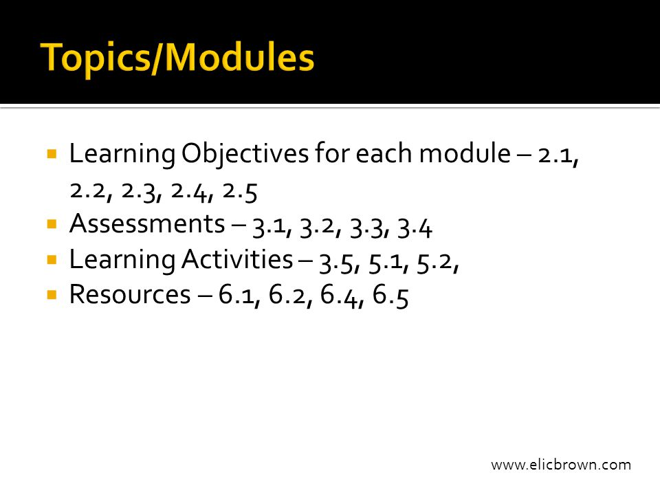 www.elicbrown.com  Learning Objectives for each module – 2.1, 2.2, 2.3, 2.4, 2.5  Assessments – 3.1, 3.2, 3.3, 3.4  Learning Activities – 3.5, 5.1, 5.2,  Resources – 6.1, 6.2, 6.4, 6.5