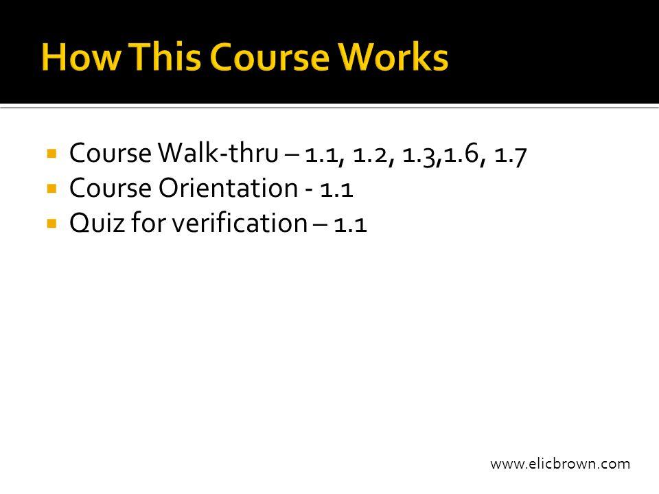 www.elicbrown.com  Course Walk-thru – 1.1, 1.2, 1.3,1.6, 1.7  Course Orientation - 1.1  Quiz for verification – 1.1