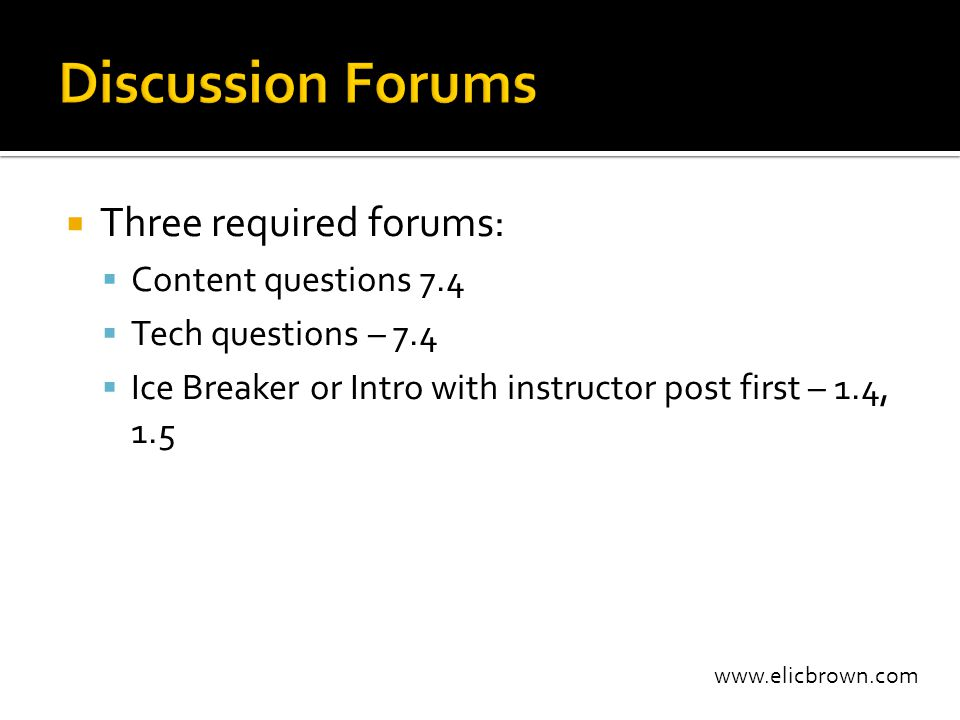 www.elicbrown.com  Three required forums:  Content questions 7.4  Tech questions – 7.4  Ice Breaker or Intro with instructor post first – 1.4, 1.5