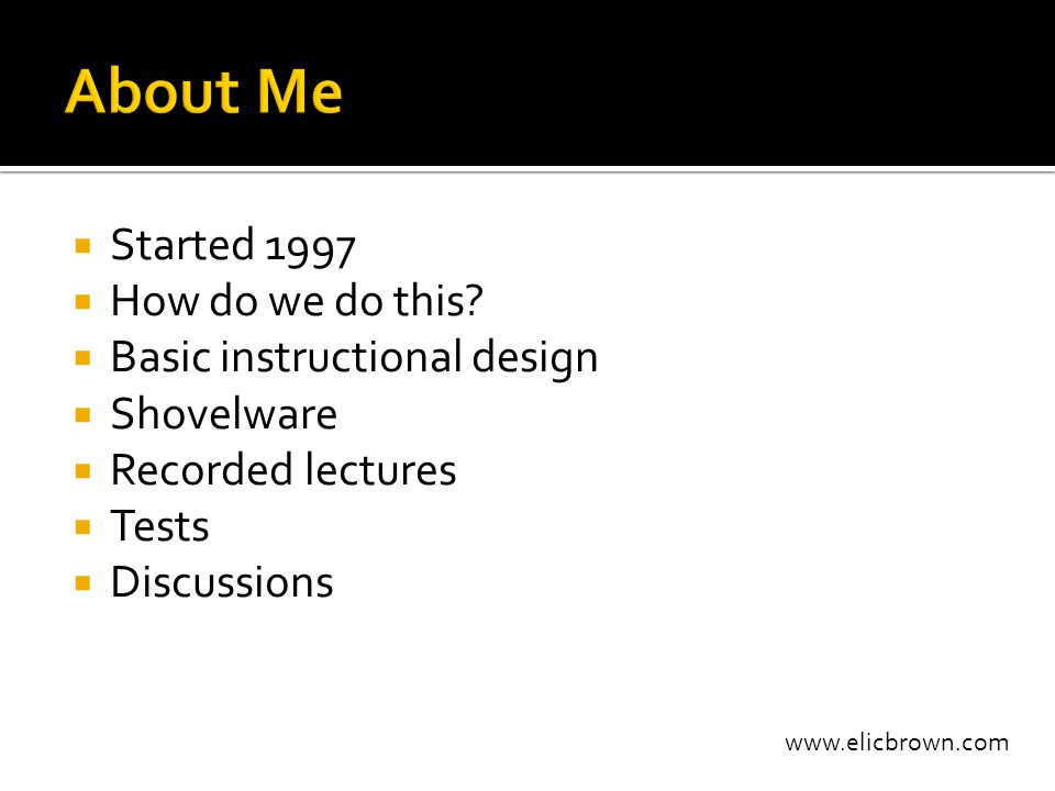 www.elicbrown.com  Started 1997  How do we do this?  Basic instructional design  Shovelware  Recorded lectures  Tests  Discussions