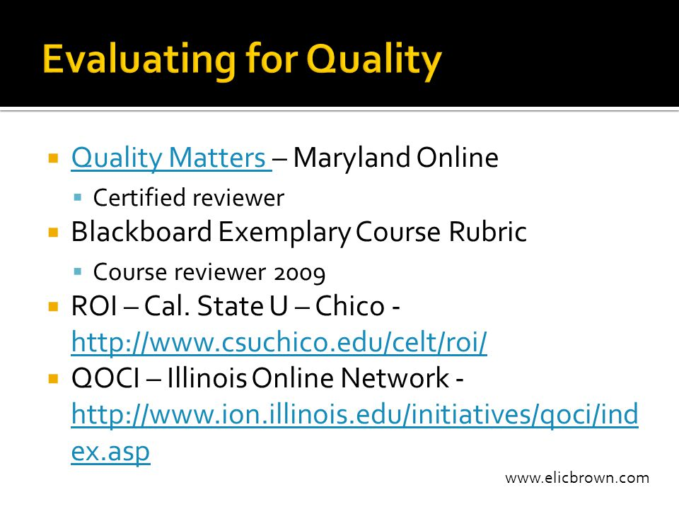 www.elicbrown.com  Quality Matters – Maryland Online Quality Matters  Certified reviewer  Blackboard Exemplary Course Rubric  Course reviewer 2009