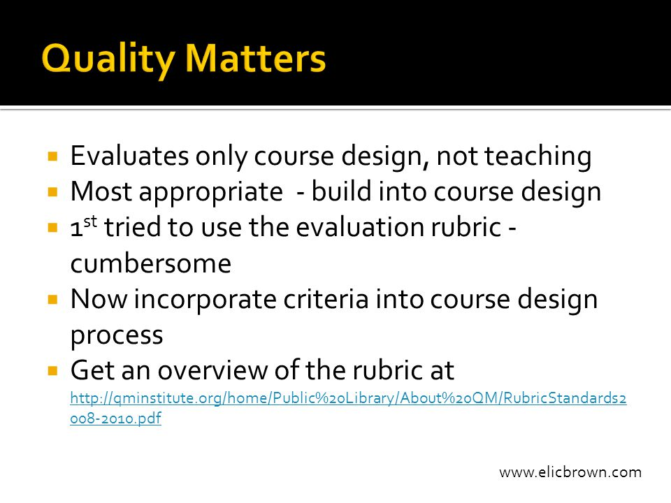 www.elicbrown.com  Evaluates only course design, not teaching  Most appropriate - build into course design  1 st tried to use the evaluation rubric