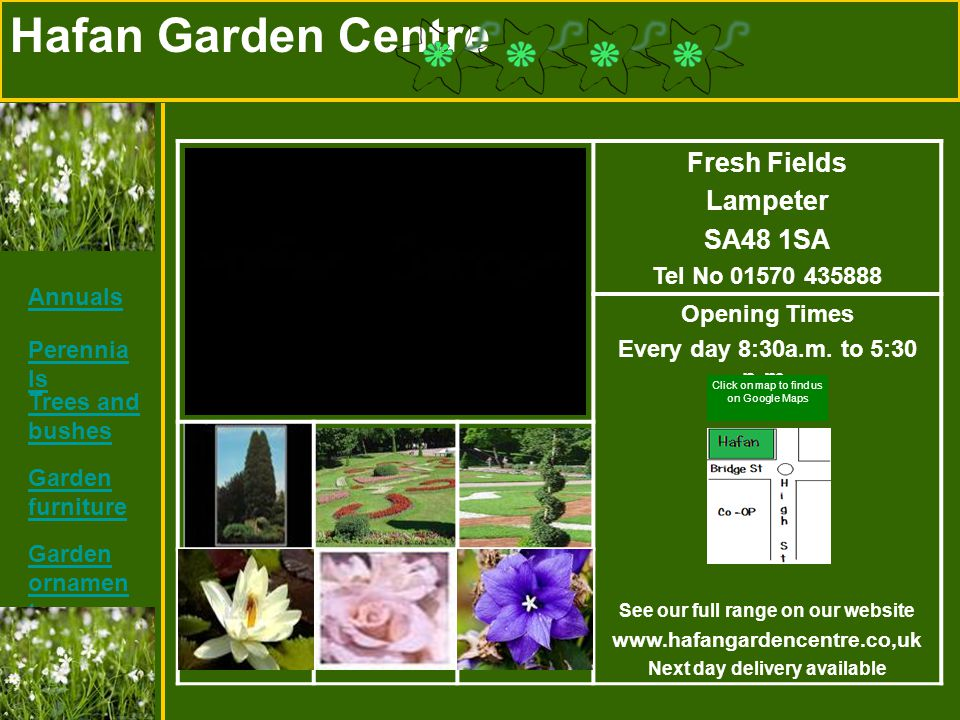 Hafan Garden Centre Fresh Fields Lampeter SA48 1SA Tel No 01570 435888 Opening Times Every day 8:30a.m. to 5:30 p.m. See our full range on our website