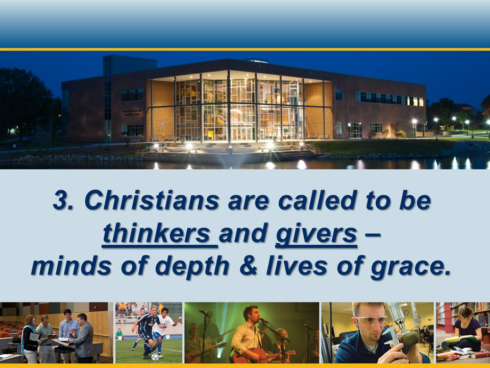 3. Christians are called to be thinkers and givers – minds of depth & lives of grace.