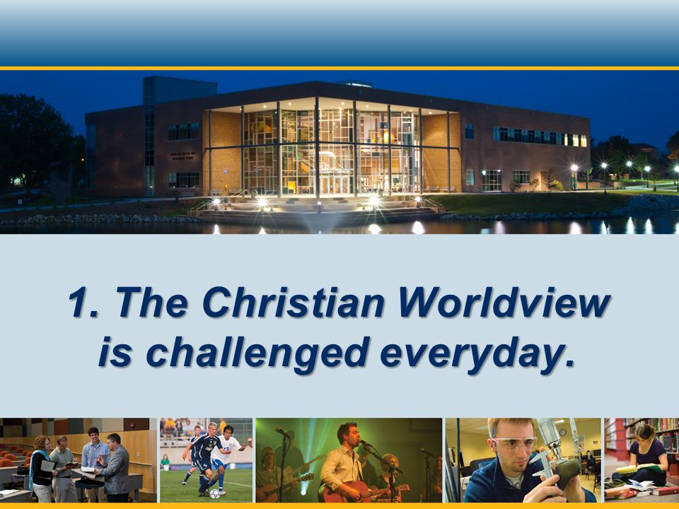 1. The Christian Worldview is challenged everyday.