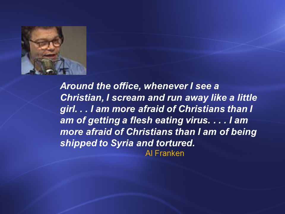 Around the office, whenever I see a Christian, I scream and run away like a little girl...