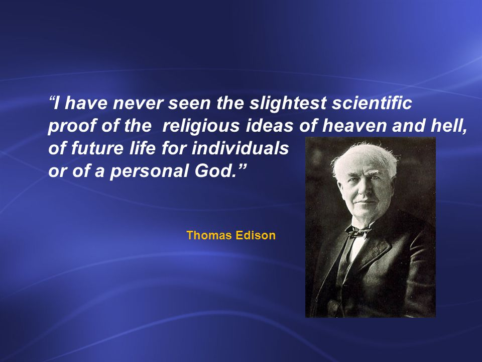I have never seen the slightest scientific proof of the religious ideas of heaven and hell, of future life for individuals or of a personal God. Thomas Edison