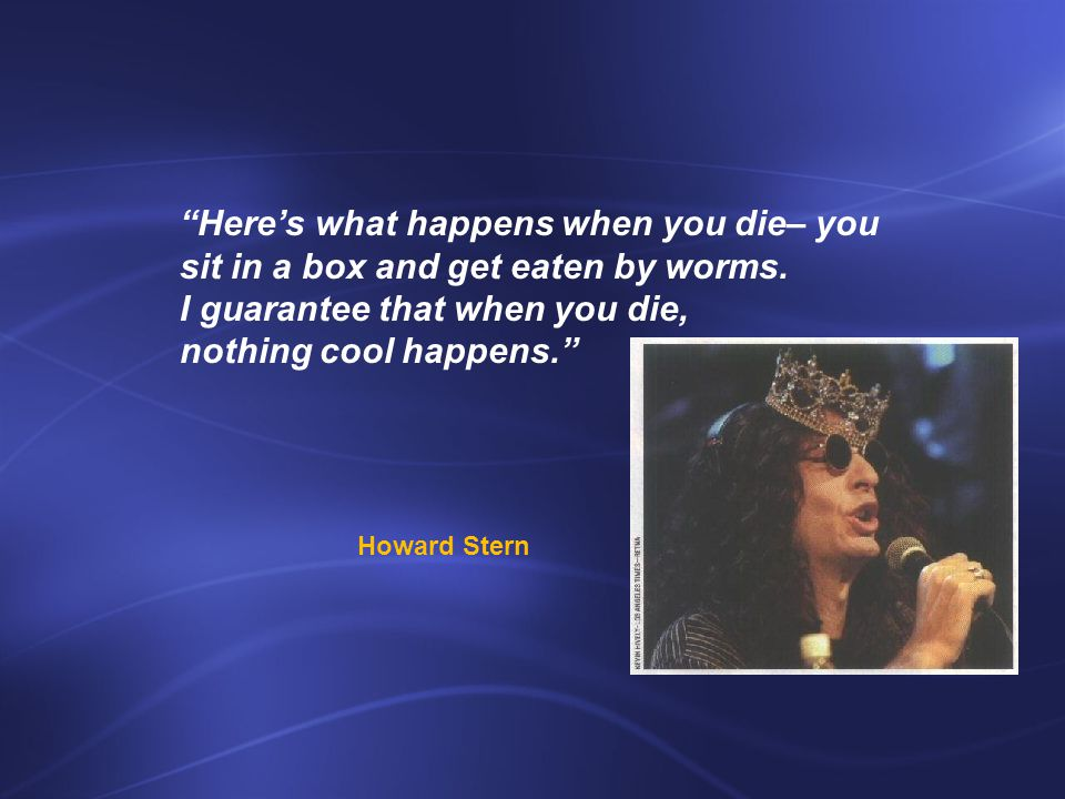Here's what happens when you die– you sit in a box and get eaten by worms.