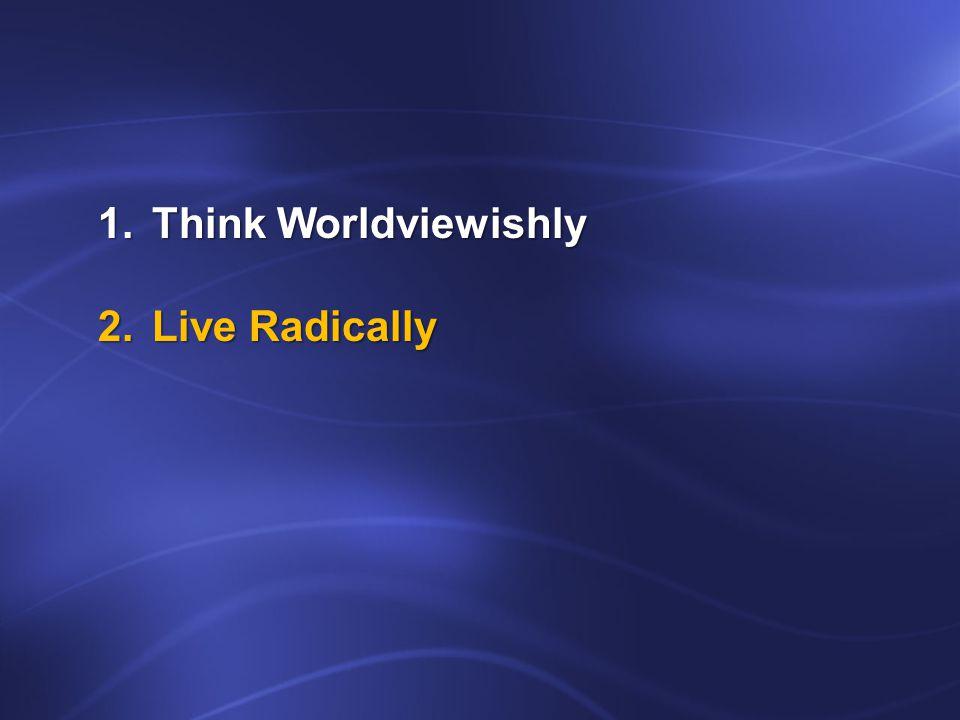 1.Think Worldviewishly 2.Live Radically