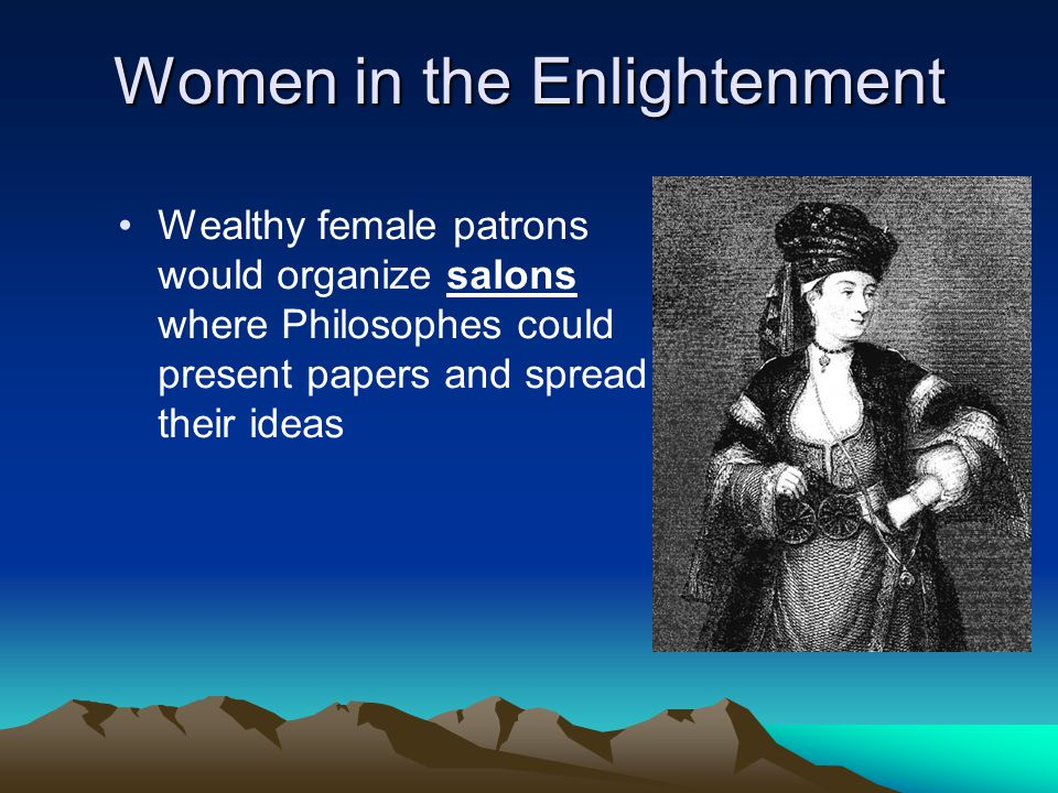 Women in the Enlightenment Wealthy female patrons would organize salons where Philosophes could present papers and spread their ideas
