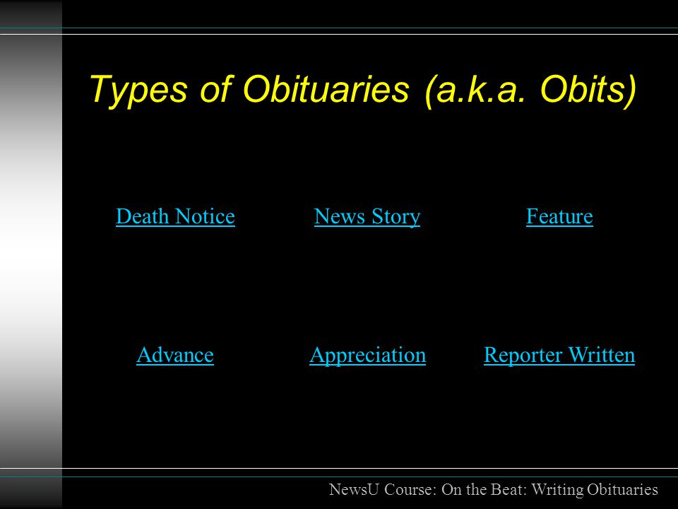 Types of Obituaries (a.k.a. Obits) Death NoticeNews StoryFeature AdvanceAppreciationReporter Written NewsU Course: On the Beat: Writing Obituaries
