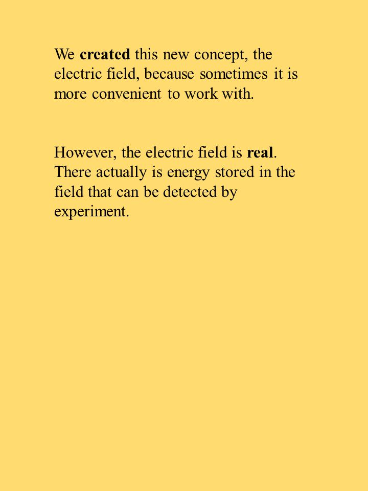 We created this new concept, the electric field, because sometimes it is more convenient to work with. However, the electric field is real. There actu