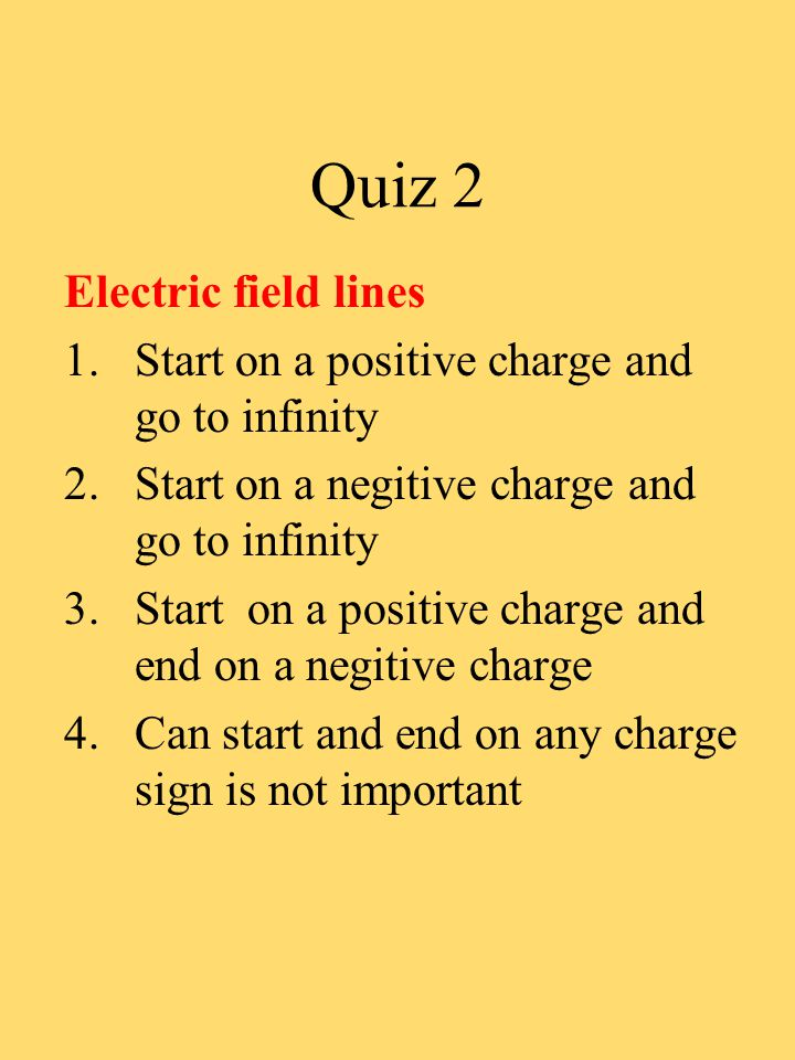 Quiz 2 Electric field lines 1.Start on a positive charge and go to infinity 2.Start on a negitive charge and go to infinity 3.Start on a positive char