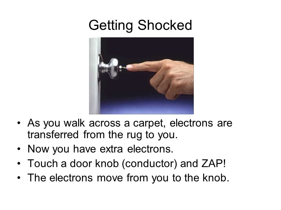Getting Shocked As you walk across a carpet, electrons are transferred from the rug to you. Now you have extra electrons. Touch a door knob (conductor