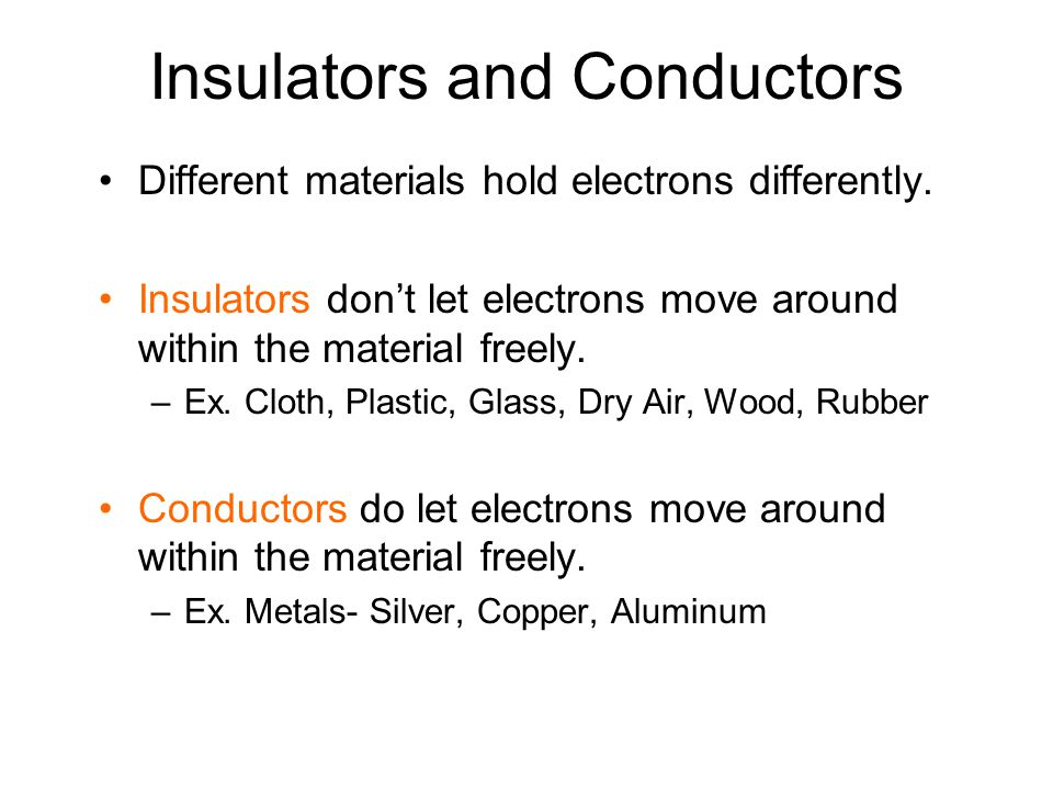Insulators and Conductors Different materials hold electrons differently. Insulators don't let electrons move around within the material freely. –Ex.