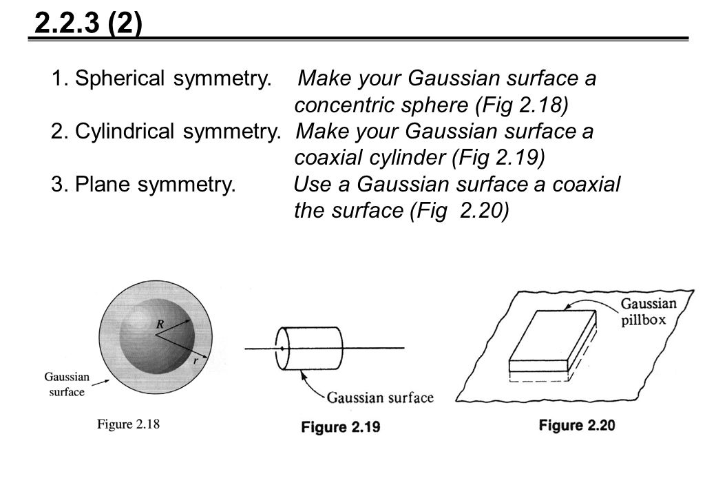 1. Spherical symmetry. Make your Gaussian surface a concentric sphere (Fig 2.18) 2.