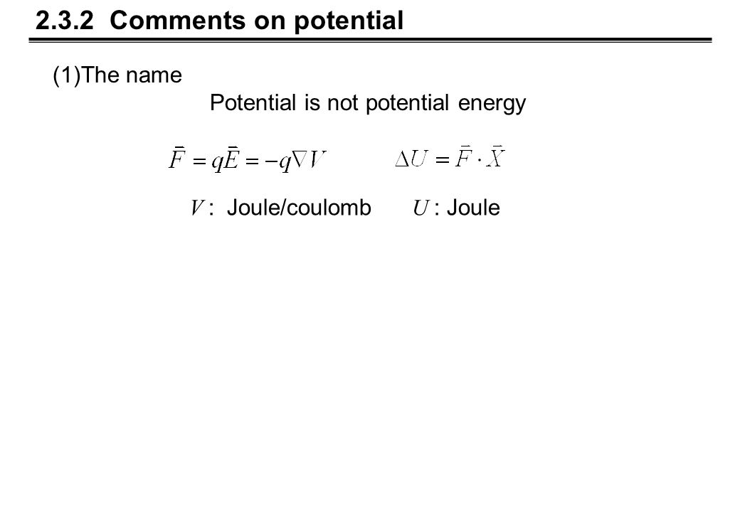 2.3.2 Comments on potential (1)The name Potential is not potential energy V : Joule/coulomb U : Joule