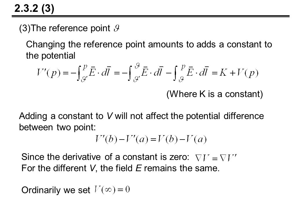 Adding a constant to V will not affect the potential difference between two point: (3)The reference point Changing the reference point amounts to adds a constant to the potential (Where K is a constant) 2.3.2 (3) Since the derivative of a constant is zero: For the different V, the field E remains the same.
