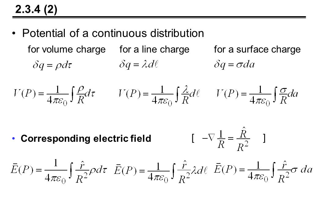 Potential of a continuous distribution for volume charge for a line charge for a surface charge Corresponding electric field [] 2.3.4 (2)