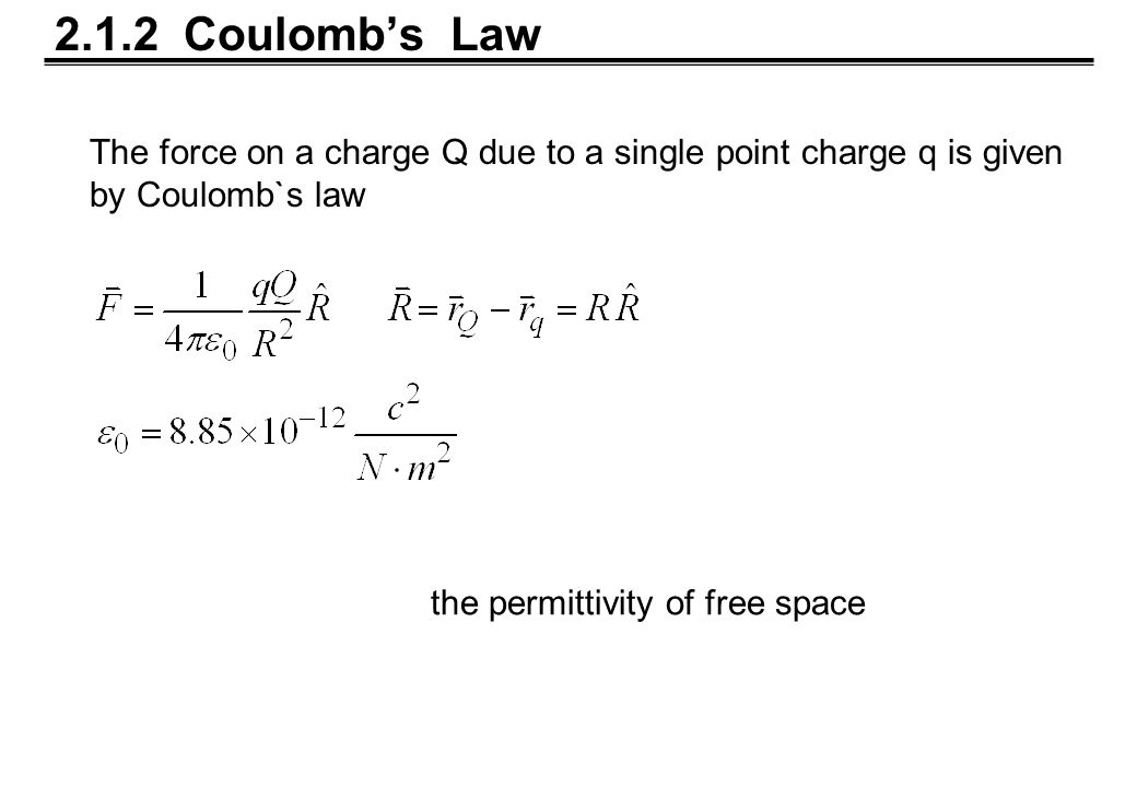 2.1.2 Coulomb's Law the permittivity of free space The force on a charge Q due to a single point charge q is given by Coulomb`s law