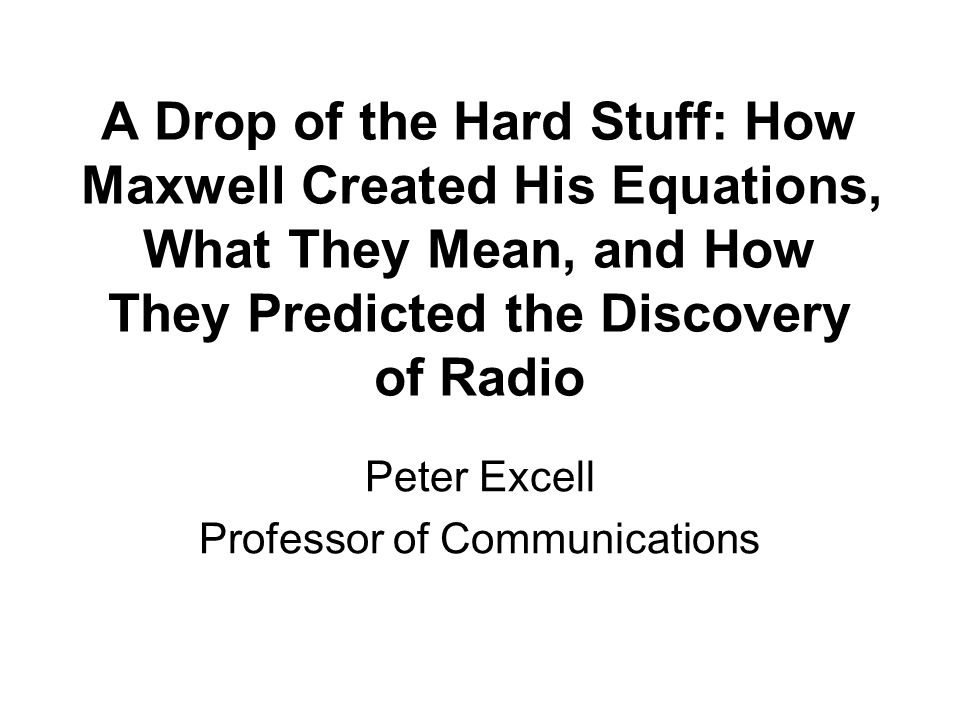 A Drop of the Hard Stuff: How Maxwell Created His Equations, What They Mean, and How They Predicted the Discovery of Radio Peter Excell Professor of C