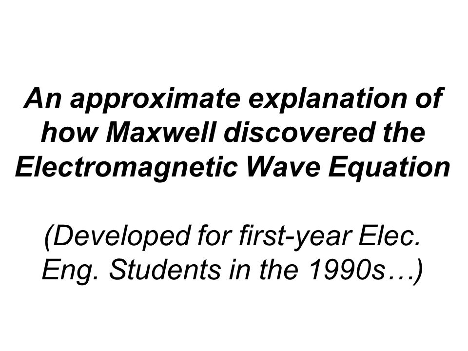 An approximate explanation of how Maxwell discovered the Electromagnetic Wave Equation (Developed for first-year Elec. Eng. Students in the 1990s…)