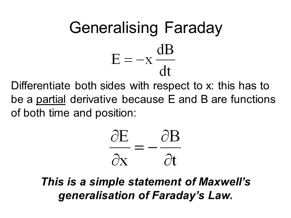 Generalising Faraday Differentiate both sides with respect to x: this has to be a partial derivative because E and B are functions of both time and position: This is a simple statement of Maxwell's generalisation of Faraday's Law.
