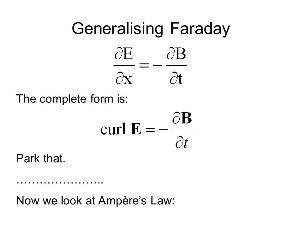 Generalising Faraday The complete form is: Park that. ………………….. Now we look at Ampère's Law: