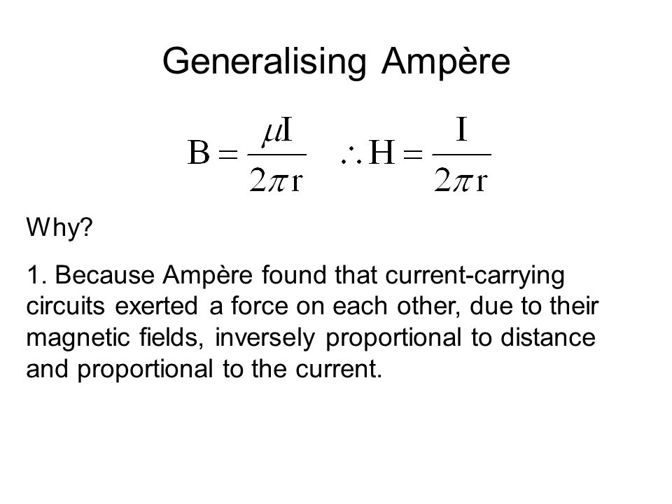 Generalising Ampère Why? 1. Because Ampère found that current-carrying circuits exerted a force on each other, due to their magnetic fields, inversely
