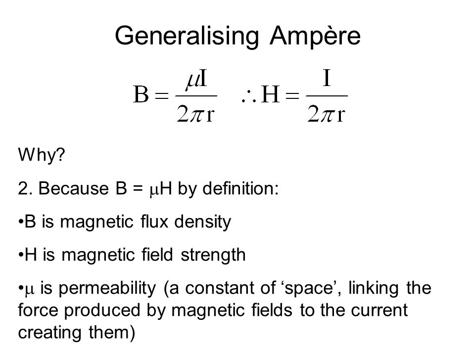 Generalising Ampère Why? 2. Because B =  H by definition: B is magnetic flux density H is magnetic field strength  is permeability (a constant of 's