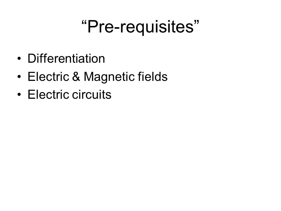 """""""Pre-requisites"""" Differentiation Electric & Magnetic fields Electric circuits"""
