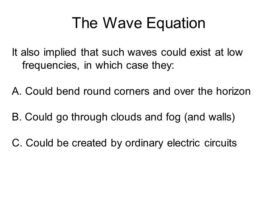 The Wave Equation It also implied that such waves could exist at low frequencies, in which case they: A. Could bend round corners and over the horizon