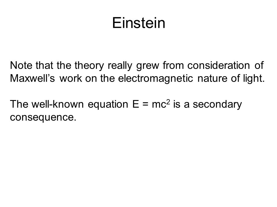 Einstein Note that the theory really grew from consideration of Maxwell's work on the electromagnetic nature of light. The well-known equation E = mc