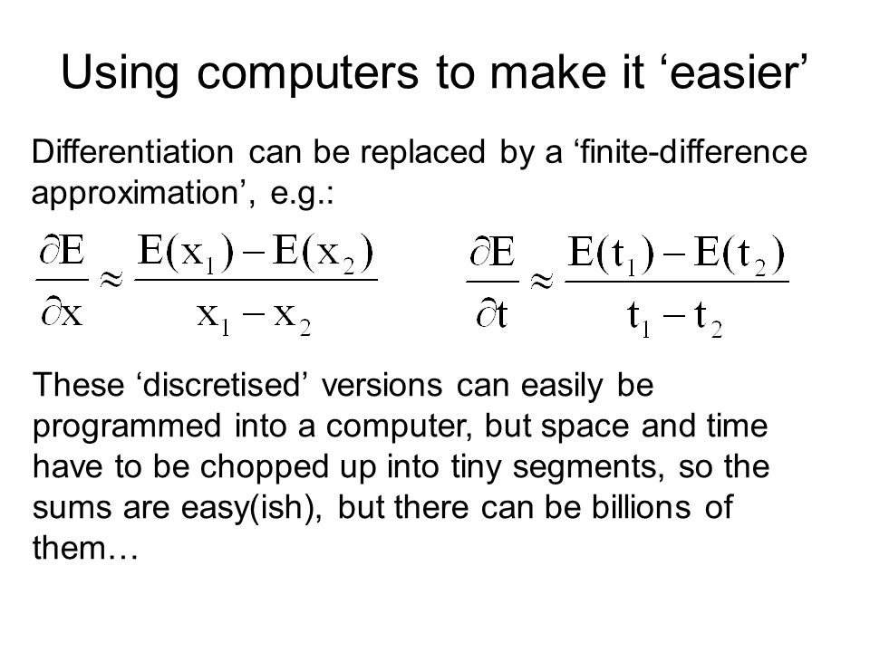 Using computers to make it 'easier' Differentiation can be replaced by a 'finite-difference approximation', e.g.: These 'discretised' versions can easily be programmed into a computer, but space and time have to be chopped up into tiny segments, so the sums are easy(ish), but there can be billions of them…