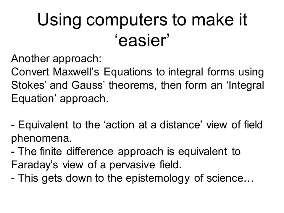 Using computers to make it 'easier' Another approach: Convert Maxwell's Equations to integral forms using Stokes' and Gauss' theorems, then form an 'Integral Equation' approach.