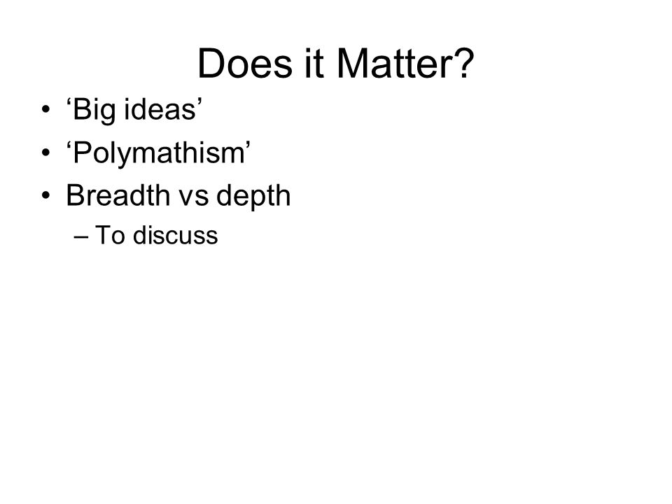 Does it Matter? 'Big ideas' 'Polymathism' Breadth vs depth –To discuss