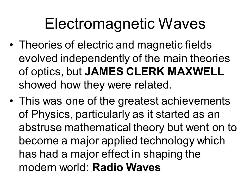 Electromagnetic Waves Theories of electric and magnetic fields evolved independently of the main theories of optics, but JAMES CLERK MAXWELL showed how they were related.