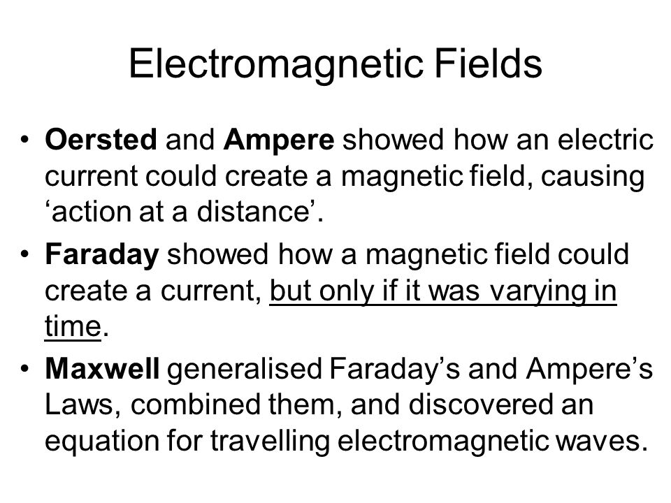 Electromagnetic Fields Oersted and Ampere showed how an electric current could create a magnetic field, causing 'action at a distance'. Faraday showed