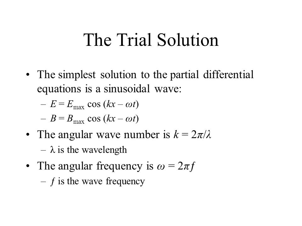 The Trial Solution The simplest solution to the partial differential equations is a sinusoidal wave: –E = E max cos (kx – ωt) –B = B max cos (kx – ωt) The angular wave number is k = 2π/λ –λ is the wavelength The angular frequency is ω = 2πƒ –ƒ is the wave frequency