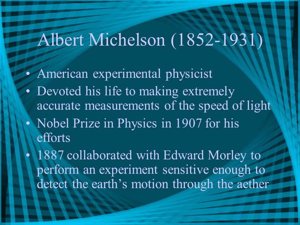 Albert Michelson (1852-1931) American experimental physicist Devoted his life to making extremely accurate measurements of the speed of light Nobel Prize in Physics in 1907 for his efforts 1887 collaborated with Edward Morley to perform an experiment sensitive enough to detect the earth's motion through the aether