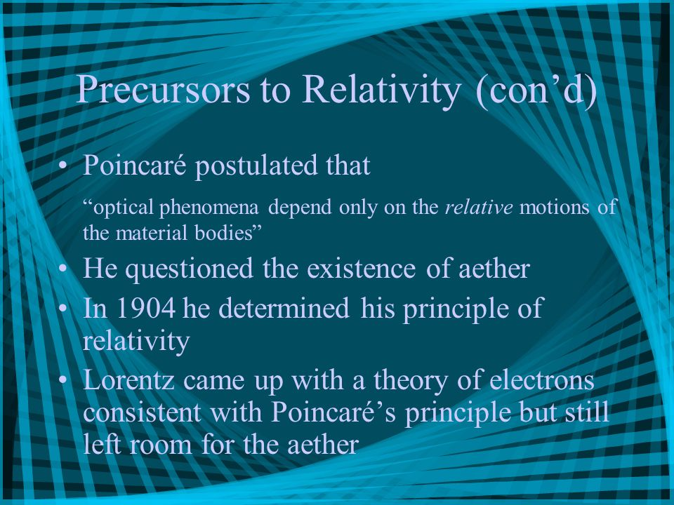 Precursors to Relativity (con'd) Poincaré postulated that optical phenomena depend only on the relative motions of the material bodies He questioned the existence of aether In 1904 he determined his principle of relativity Lorentz came up with a theory of electrons consistent with Poincaré's principle but still left room for the aether