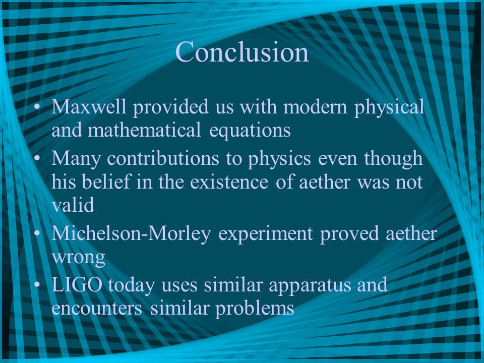 Conclusion Maxwell provided us with modern physical and mathematical equations Many contributions to physics even though his belief in the existence of aether was not valid Michelson-Morley experiment proved aether wrong LIGO today uses similar apparatus and encounters similar problems