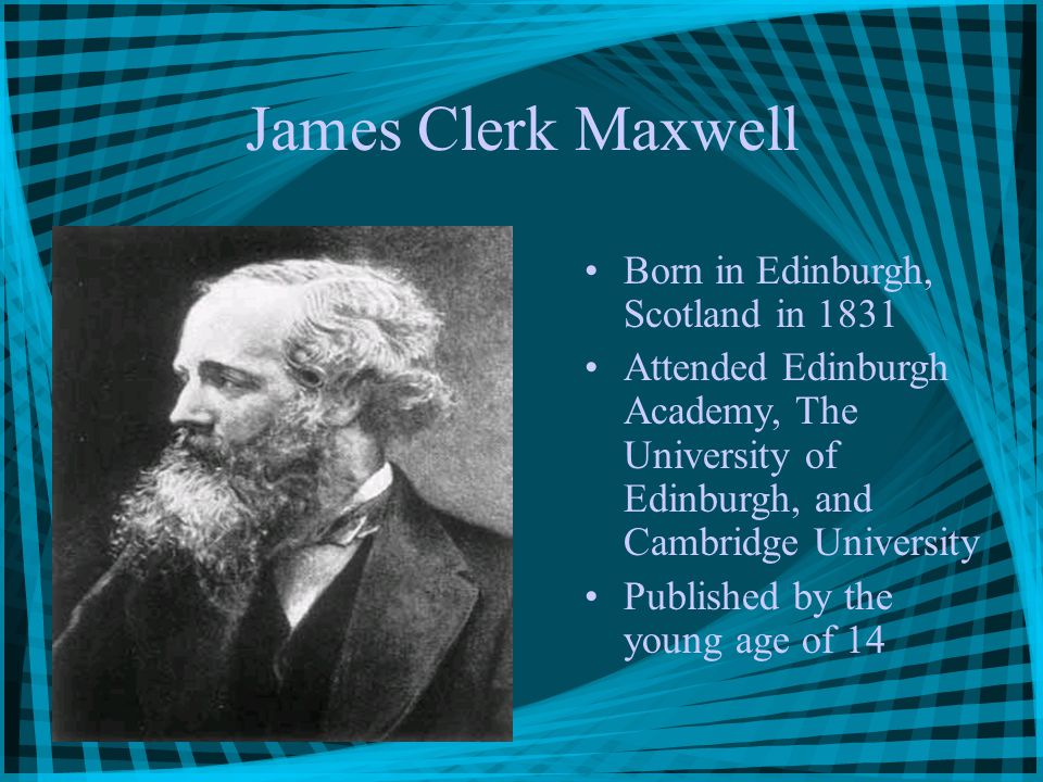 James Clerk Maxwell Born in Edinburgh, Scotland in 1831 Attended Edinburgh Academy, The University of Edinburgh, and Cambridge University Published by the young age of 14