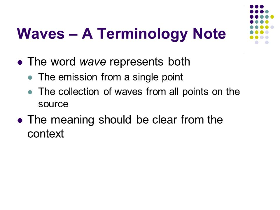 Waves – A Terminology Note The word wave represents both The emission from a single point The collection of waves from all points on the source The meaning should be clear from the context