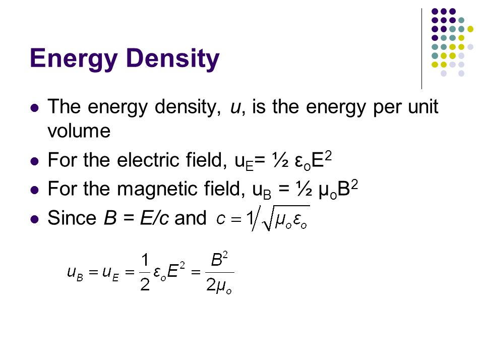 Energy Density The energy density, u, is the energy per unit volume For the electric field, u E = ½ ε o E 2 For the magnetic field, u B = ½ μ o B 2 Since B = E/c and