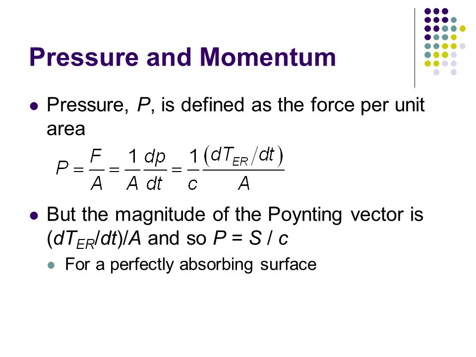 Pressure and Momentum Pressure, P, is defined as the force per unit area But the magnitude of the Poynting vector is (dT ER /dt)/A and so P = S / c For a perfectly absorbing surface