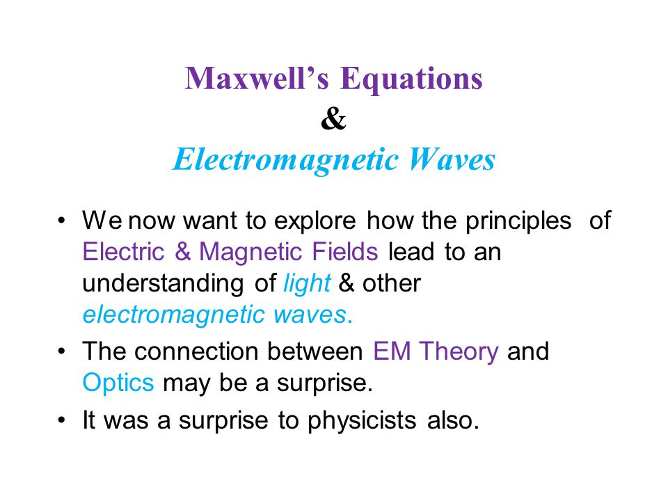 Maxwell's Equations & Electromagnetic Waves We now want to explore how the principles of Electric & Magnetic Fields lead to an understanding of light & other electromagnetic waves.